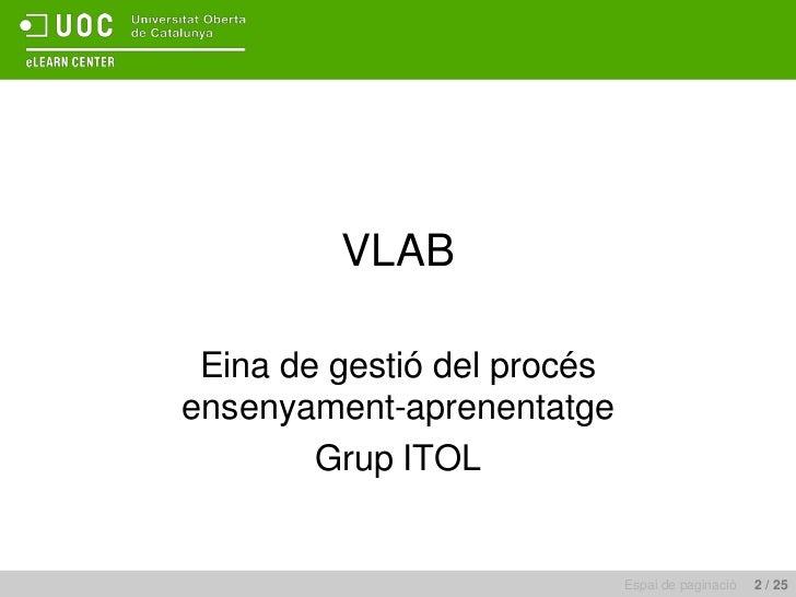 Eina de gestió del procés ensenyament-aprenentatge<br />Grup ITOL<br />VLAB <br />Espai de paginació     2 / 25<br />