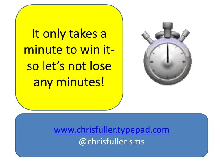 It only takes aminute to win it-so let's not lose  any minutes!     www.chrisfuller.typepad.com         @chrisfullerisms