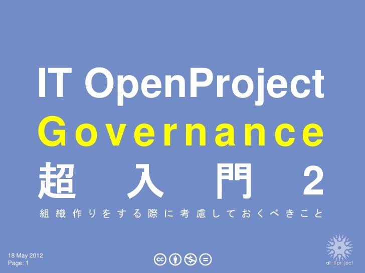 IT OpenProject        Governance        超 入 門 2         組 織 作 り を す る 際 に 考 慮 し て お く べ き こ と18 May 2012Page: 1