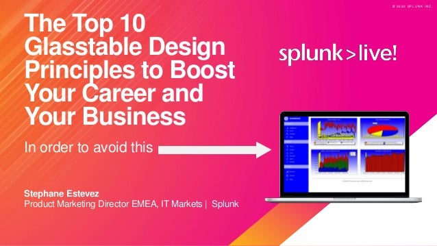 © 2 0 2 0 S P L U N K I N C . © 2 0 2 0 S P L U N K I N C . The Top 10 Glasstable Design Principles to Boost Your Career a...