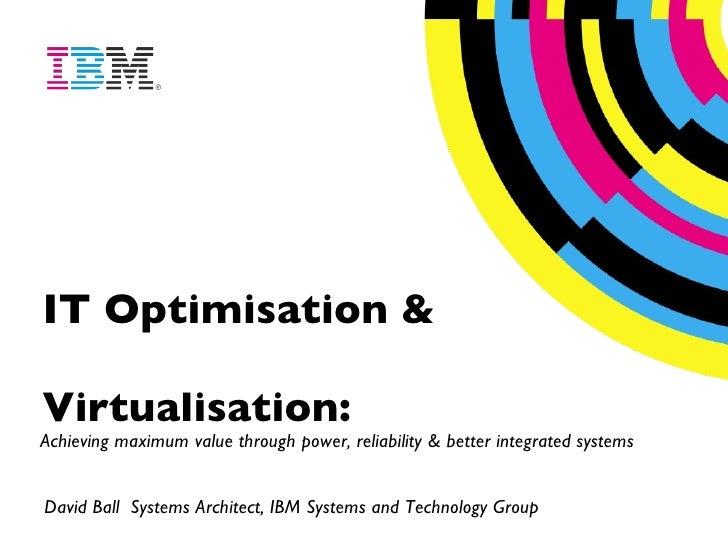 IT Optimisation & Virtualisation:   Achieving maximum value through power, reliability & better integrated systems David B...