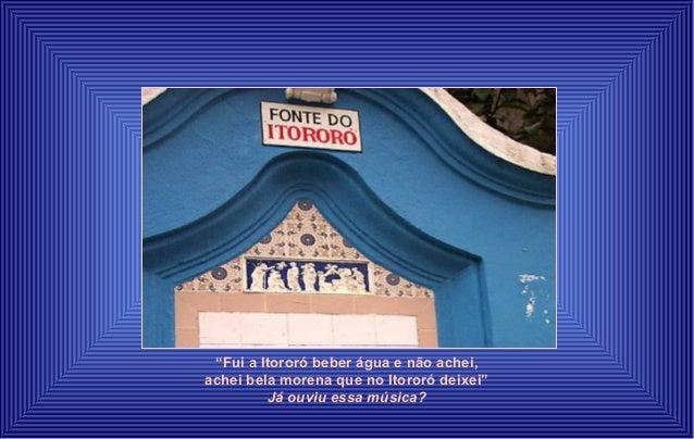 """""""Fui a Itororó beber água e não achei,  achei bela morena que no Itororó deixei""""  Já ouviu essa música?"""
