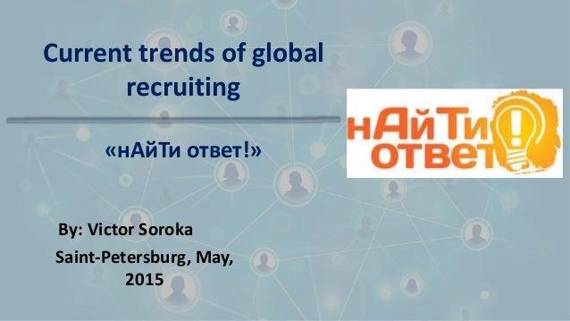 Current trends of global recruiting By: Victor Soroka Saint-Petersburg, May, 2015 «нАйТи ответ!»