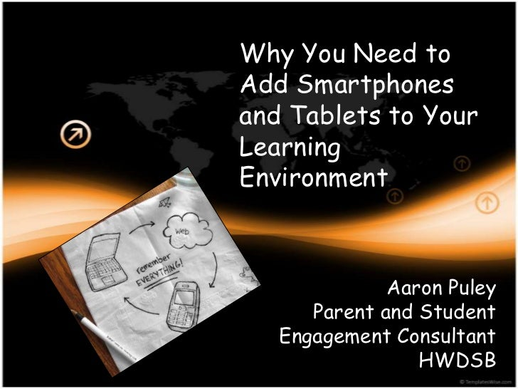Why You Need toAdd Smartphonesand Tablets to YourLearningEnvironment              Aaron Puley      Parent and Student   En...