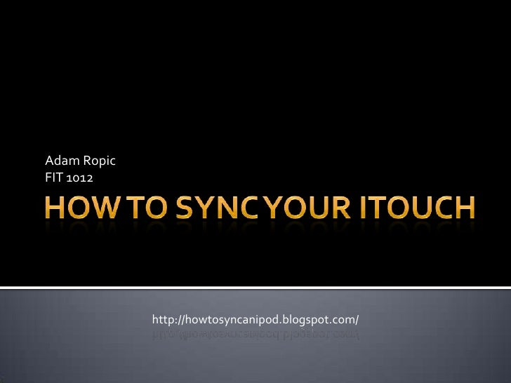 How To Sync Your iTouch<br />Adam Ropic<br />FIT 1012<br />http://howtosyncanipod.blogspot.com/<br />