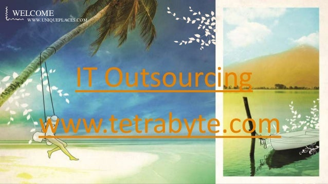 WWW.UNIQUEPLACES.COM WELCOME WWW.UNIQUEPLACES.COM IT Outsourcing www.tetrabyte.com