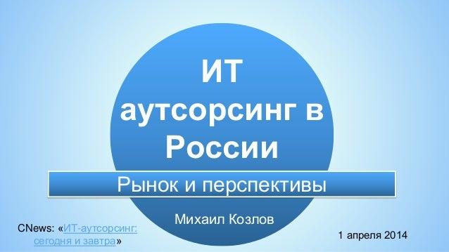 Михаил Козлов ИТ аутсорсинг в России CNews: «ИТ-аутсорсинг: сегодня и завтра» 1 апреля 2014 Рынок и перспективы