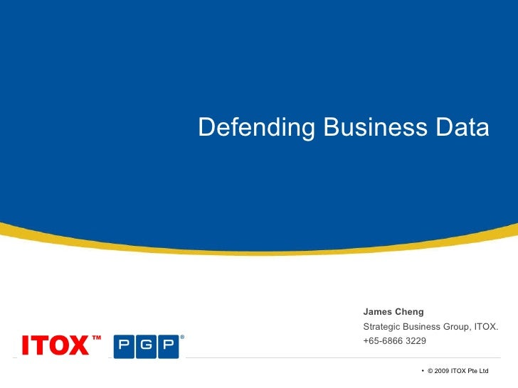 Defending Business Data James Cheng Strategic Business Group, ITOX. +65-6866 3229 •  © 2009 ITOX Pte Ltd