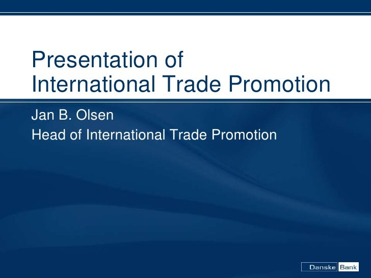 Presentation of International Trade Promotion Jan B. Olsen Head of International Trade Promotion