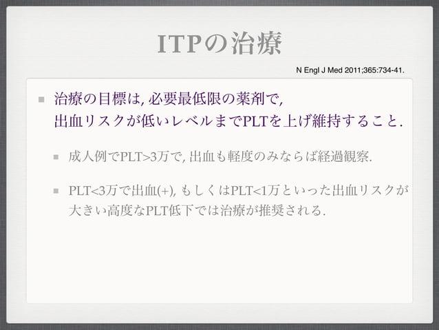 ITPの治療治療の目標は, 必要最低限の薬剤で,出血リスクが低いレベルまでPLTを上げ維持すること.成人例でPLT>3万で, 出血も軽度のみならば経過観察.PLT<3万で出血(+), もしくはPLT<1万といった出血リスクが大きい高度なPLT低...