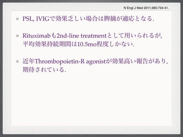 PSL, IVIGで効果乏しい場合は脾摘が適応となる.Rituximabも2nd-line treatmentとして用いられるが,平均効果持続期間は10.5mo程度しかない.近年Thrombopoietin-R agonistが効果高い報告があ...