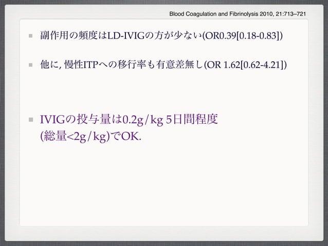 副作用の頻度はLD-IVIGの方が少ない(OR0.39[0.18-0.83])他に, 慢性ITPへの移行率も有意差無し(OR 1.62[0.62-4.21])IVIGの投与量は0.2g/kg 5日間程度(総量<2g/kg)でOK.Blood C...