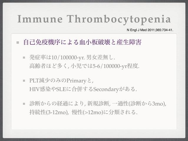 Immune Thrombocytopenia自己免疫機序による血小板破壊と産生障害発症率は10/100000-yr. 男女差無し.高齢者ほど多く, 小児では5-6/100000-yr程度.PLT減少のみのPrimaryと,HIV感染やSLEに...