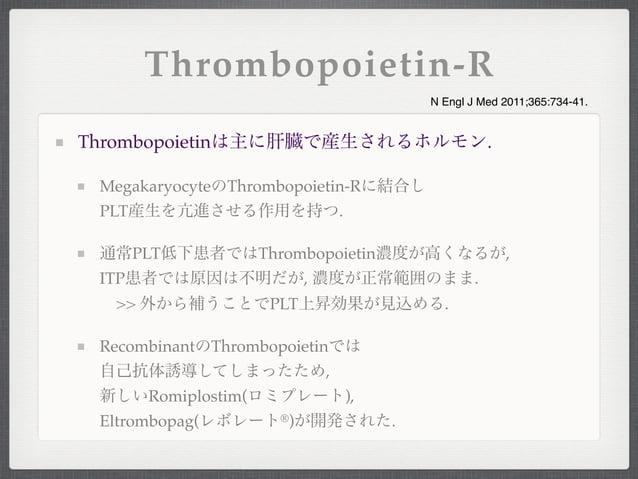 Thrombopoietinは主に肝臓で産生されるホルモン.MegakaryocyteのThrombopoietin-Rに結合しPLT産生を亢進させる作用を持つ.通常PLT低下患者ではThrombopoietin濃度が高くなるが,ITP患者では...