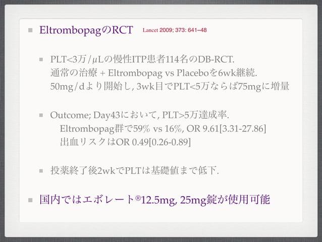 EltrombopagのRCTPLT<3万/µLの慢性ITP患者114名のDB-RCT.通常の治療 + Eltrombopag vs Placeboを6wk継続.50mg/dより開始し, 3wk目でPLT<5万ならば75mgに増量Outcome...