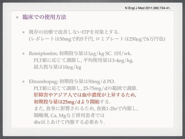 臨床での使用方法既存の治療で改善しないITPを対象とする.(レボレートは50mgで約5千円, ロミプレートは250µgで6万円也)Romiplostim; 初期投与量は1µg/kg SC. 1回/wk.PLT値に応じて調節し, 平均使用量は3...