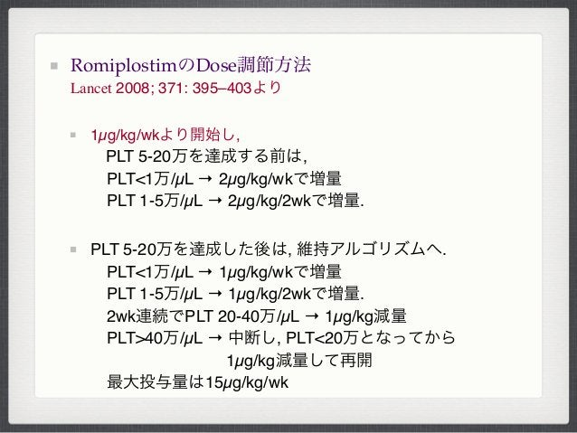 RomiplostimのDose調節方法Lancet 2008; 371: 395–403より1µg/kg/wkより開始し,PLT 5-20万を達成する前は,PLT<1万/µL → 2µg/kg/wkで増量PLT 1-5万/µL → 2µ...