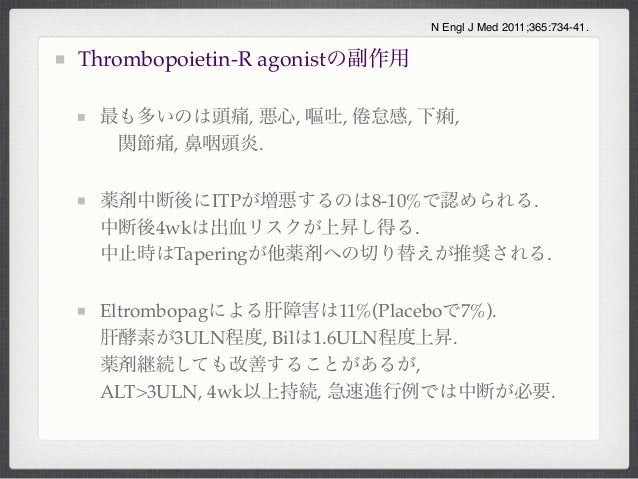 Thrombopoietin-R agonistの副作用最も多いのは頭痛, 悪心, 嘔吐, 怠感, 下痢,関節痛, 鼻咽頭炎.薬剤中断後にITPが増悪するのは8-10%で認められる.中断後4wkは出血リスクが上昇し得る.中止時はTaperin...