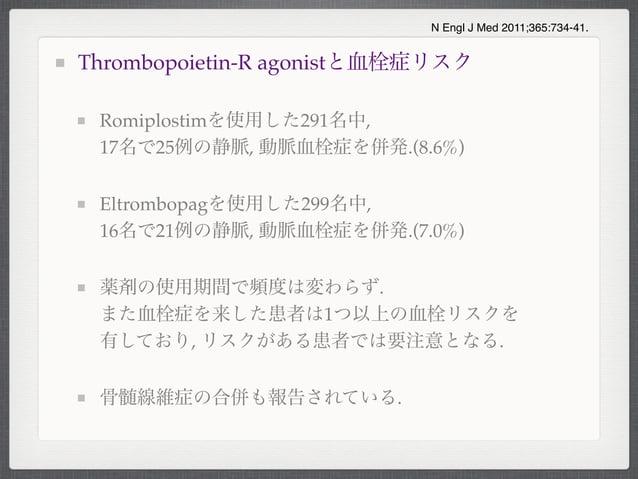 Thrombopoietin-R agonistと血栓症リスクRomiplostimを使用した291名中,17名で25例の静脈, 動脈血栓症を併発.(8.6%)Eltrombopagを使用した299名中,16名で21例の静脈, 動脈血栓症を併発...