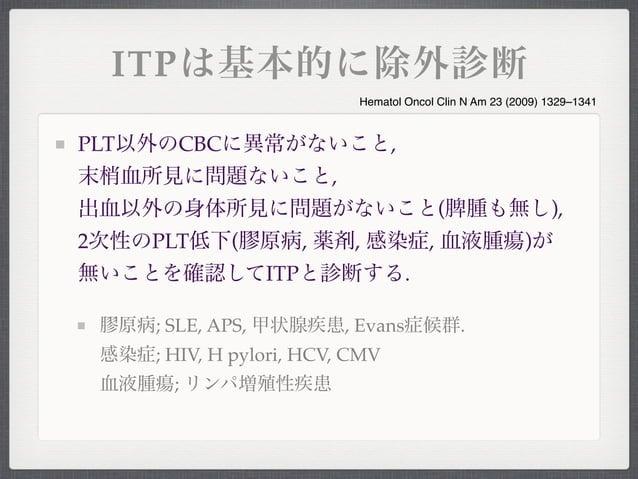 ITPは基本的に除外診断PLT以外のCBCに異常がないこと,末梢血所見に問題ないこと,出血以外の身体所見に問題がないこと(脾腫も無し),2次性のPLT低下(膠原病, 薬剤, 感染症, 血液腫瘍)が無いことを確認してITPと診断する.膠原病; S...