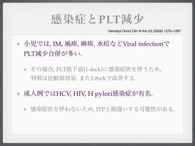 感染症とPLT減少小児では, IM, 風疹, 麻疹, 水痘などViral infectionでPLT減少合併が多い.その場合, PLT低下前(1-4wk)に感染症状を伴うため,判別は比較低容易. また2-8wkで改善する.成人例ではHCV, H...