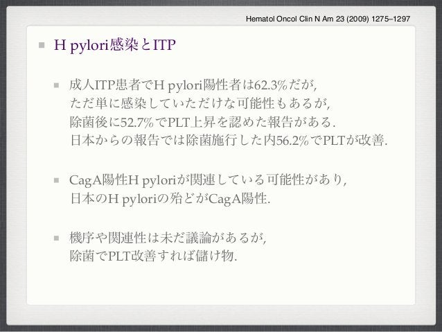 H pylori感染とITP成人ITP患者でH pylori陽性者は62.3%だが,ただ単に感染していただけな可能性もあるが,除菌後に52.7%でPLT上昇を認めた報告がある.日本からの報告では除菌施行した内56.2%でPLTが改善.CagA陽...