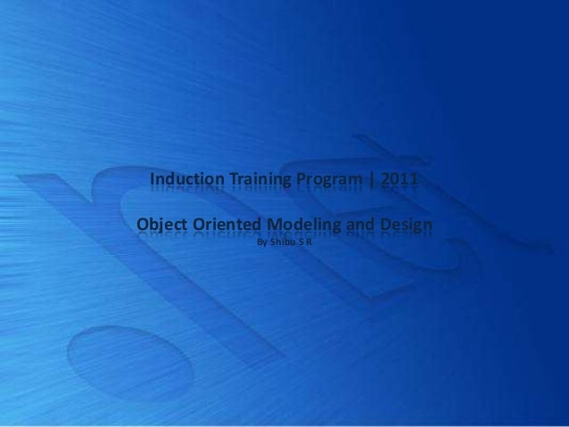 Induction Training Program | 2011Object Oriented Modeling and Design              By Shibu S R