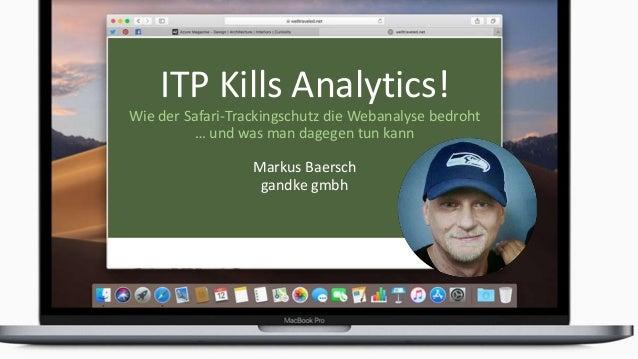 ITP Kills Analytics! Wie der Safari-Trackingschutz die Webanalyse bedroht … und was man dagegen tun kann Markus Baersch ga...