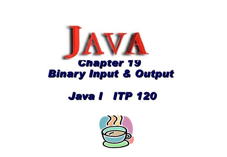 Chapter 19  Binary Input & Output   Java I  ITP 120
