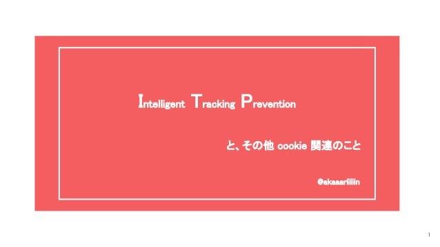 Intelligent Tracking Prevention   と、その他 cookie 関連のこと @akaaariiiiin 1