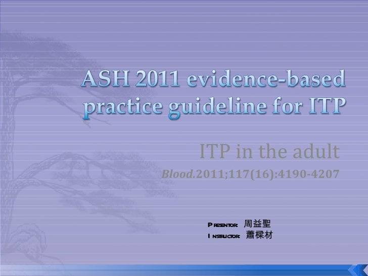 ITP in the adultBlood.2011;117(16):4190-4207       Presentor: 周益聖       I nstructor: 蕭樑材