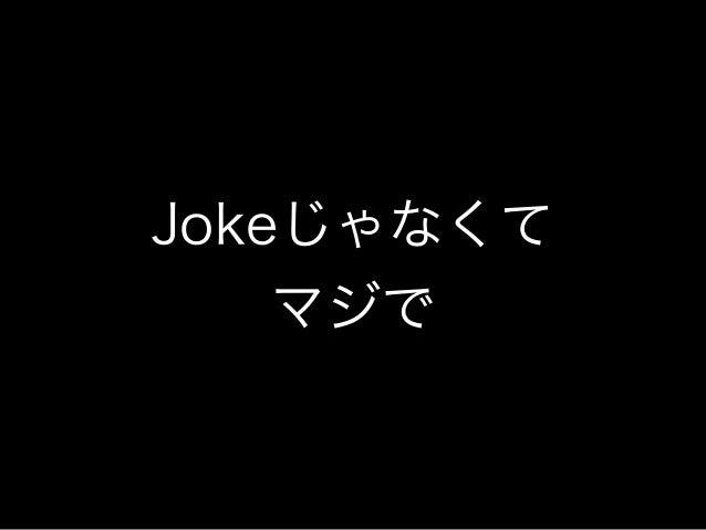 Jokeじゃなくて マジで