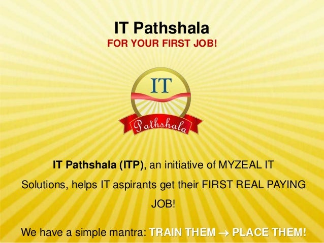 IT Pathshala FOR YOUR FIRST JOB!  IT Pathshala (ITP), an initiative of MYZEAL IT Solutions, helps IT aspirants get their F...
