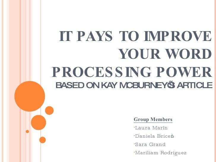 IT PAYS TO IMPROVE YOUR WORD PROCESSING POWER BASED ON KAY MCBURNEY'S ARTICLE <ul><li>Group Members </li></ul><ul><li>Laur...