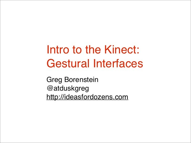Intro to the Kinect:Gestural InterfacesGreg Borenstein@atduskgreghttp://ideasfordozens.com