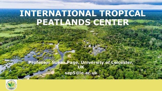 INTERNATIONAL TROPICAL PEATLANDS CENTER Professor Susan Page, University of Leicester, UK sep5@le.ac.uk