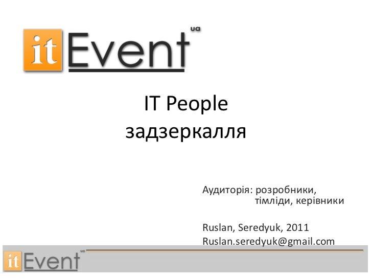 IT Peopleзадзеркалля      Аудиторія: розробники,                 тімліди, керівники      Ruslan, Seredyuk, 2011      Rusla...
