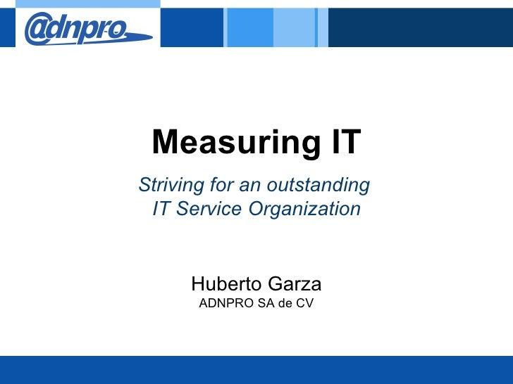 Measuring ITStriving for an outstanding IT Service Organization      Huberto Garza       ADNPRO SA de CV