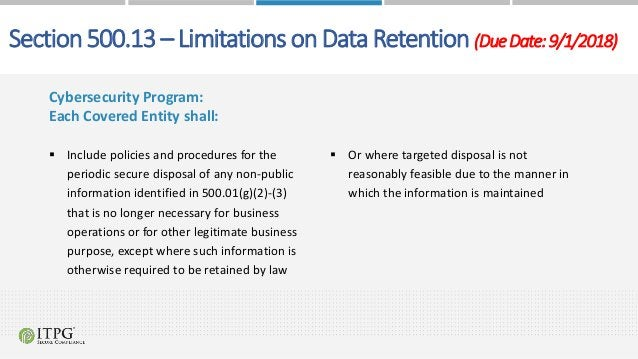 Section 500.13 – Limitations on Data Retention (DueDate:9/1/2018) Cybersecurity Program: Each Covered Entity shall:  Incl...
