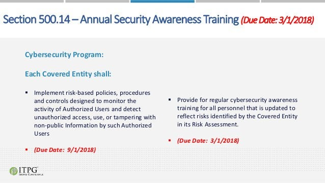 Section500.14– AnnualSecurityAwarenessTraining(DueDate:3/1/2018) Cybersecurity Program: Each Covered Entity shall:  Imple...