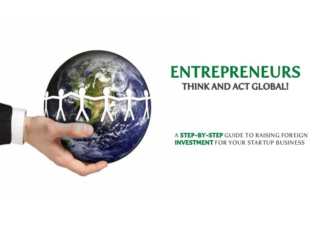 ENTREPRENEURS THINK AND ACT GLOBAL!  A STEP-BY-STEP GUIDE TO RAISING FOREIGN INVESTMENT FOR YOUR STARTUP BUSINESS