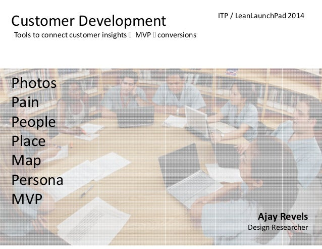ajay@politemachines.com ITP / LeanLaunchPad 2014 Customer Development Photos Pain People Place Map Persona MVP Tools to co...