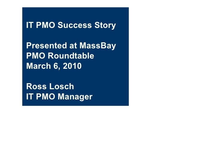 IT PMO Success Story Presented at MassBay PMO Roundtable March 6, 2010  Ross Losch IT PMO Manager