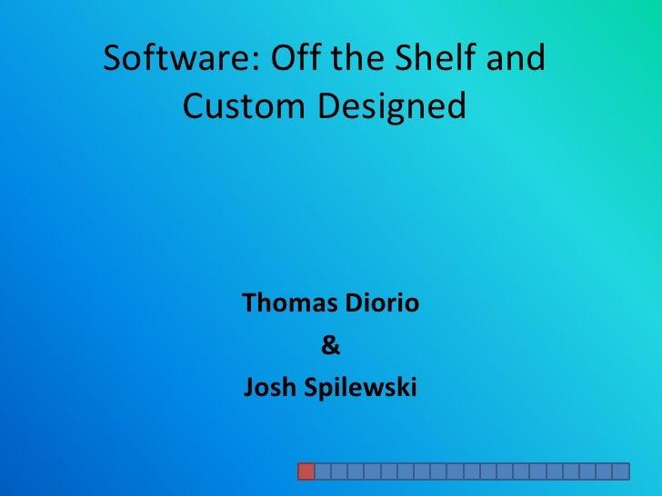 Software: Off the Shelf and Custom Designed<br />Thomas Diorio<br />&<br />Josh Spilewski<br />
