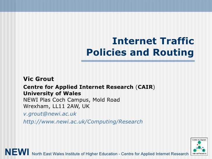 Internet Traffic Policies and Routing Vic Grout Centre for Applied Internet Research  ( CAIR ) University of Wales NEWI Pl...