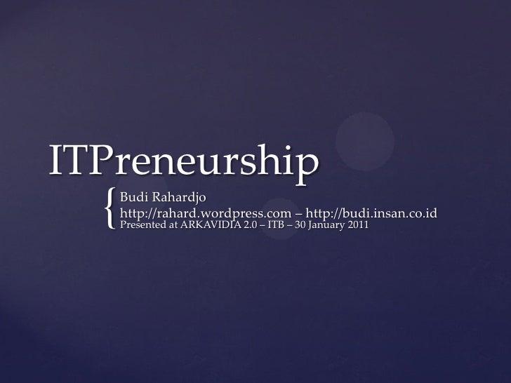 ITPreneurship  {   Budi Rahardjo      http://rahard.wordpress.com – http://budi.insan.co.id      Presented at ARKAVIDIA 2....