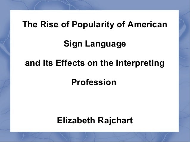 The Rise of Popularity of American  Sign Language  and its Effects on the Interpreting  Profession  Elizabeth Rajchart