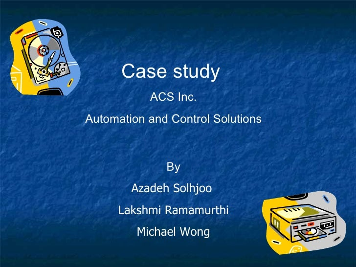 Case study  ACS Inc. Automation and Control Solutions By Azadeh Solhjoo  Lakshmi Ramamurthi Michael Wong