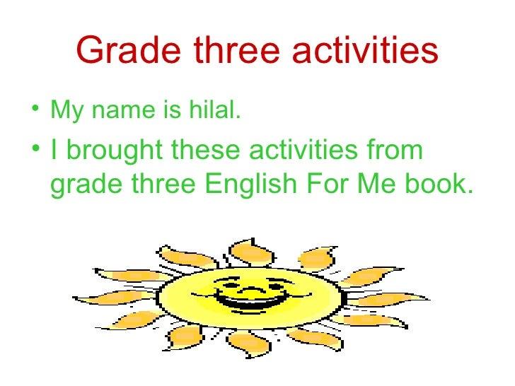 Grade three activities <ul><li>My name is hilal. </li></ul><ul><li>I brought these activities from grade three English For...