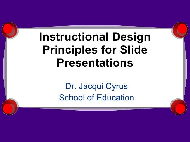 Instructional Design Principles for Slide Presentations Dr. Jacqui Cyrus School of Education